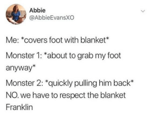 Dank, Memes, and Monster: Abbie  @AbbieEvansXO  Me: *covers foot with blanket*  Monster 1: *about to grab my foot  anyway*  Monster 2: *quickly pulling him back*  NO. we have to respect the blanket  Franklin meirl by RazorXE_ MORE MEMES