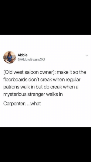 They get it right every time: Abbie  @AbbieEvansXO  Old west saloon owner]: make it so the  floorboards don't creak when regular  patrons walk in but do creak when a  mysterious stranger walks in  Carpenter: ..what They get it right every time