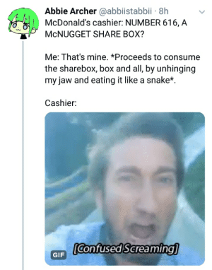 McDonalds, Archer, and Snake: Abbie Archer @abbiistabbii- 8h  McDonald's cashier: NUMBER 616, A  McNUGGET SHARE BOX?  Me: That's mine. *Proceeds to consume  the sharebox, box and all, by unhinging  my jaw and eating it like a snake*  Cashier:  се  GIFConfuseds creaming