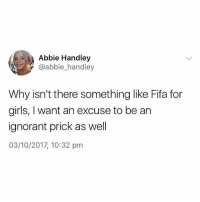 Fifa, Girls, and Ignorant: Abbie Handley  @abbie_handley  Why isn't there something like Fifa for  girls, I want an excuse to be arn  ignorant prick as well  03/10/2017, 10:32 pm @memezar has to be the best meme page on here 😂