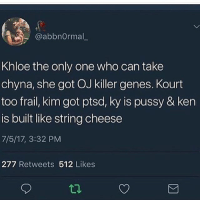 Fucking, Ken, and Memes: / @abbnormal_  Khloe the only one who can take  chyna, she got OJ killer genes. Kourt  too frail, kim got ptsd, ky is pussy & ken  is built like string cheese  7/5/17, 3:32 PM  277 Retweets 512 Likes Oh my goooddd today has been so fucking wild what is up with rob wow