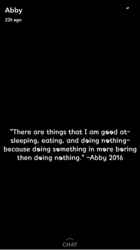 """She quoted herself.: Abby  22h ago  """"There are things that I am geod at-  sleeping, eating, and doing nothing  because doing something in more boring  then doing nothing  Abby 2016  CHAT She quoted herself."""
