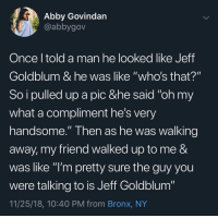 "Jeff Goldblum, Once, and Friend: Abby Govindan  @abbygov  Once l told a man he looked like Jeff  Goldblum & he was like ""who's that?""  So i pulled up a pic &he said ""oh my  what a compliment he's very  handsome."" Then as he was walking  away, my friend walked up to me &  was like ""l'm pretty sure the guy you  were talking to is Jeff Goldblum""  11/25/18, 10:40 PM from Bronx, NY It's hard to tell with Goldblum."