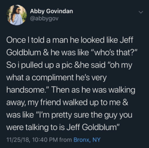 "It's hard to tell with Goldblum. by DoodleGaming MORE MEMES: Abby Govindan  @abbygov  Once l told a man he looked like Jeff  Goldblum & he was like ""who's that?""  So i pulled up a pic &he said ""oh my  what a compliment he's very  handsome."" Then as he was walking  away, my friend walked up to me &  was like ""l'm pretty sure the guy you  were talking to is Jeff Goldblum""  11/25/18, 10:40 PM from Bronx, NY It's hard to tell with Goldblum. by DoodleGaming MORE MEMES"