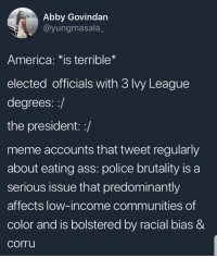 America, Ass, and Meme: Abby Govindan  @yungmasala_  America: *is terrible*  elected officials with 3 Ivy League  degrees::/  the president: :/  meme accounts that tweet regularly  about eating ass: police brutality is a  serious issue that predominantly  affects low-income communities of  color and is bolstered by racial bias &  corru