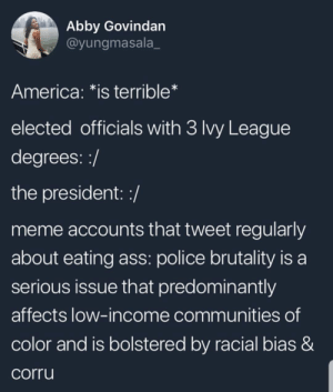 America, Ass, and Dank: Abby Govindan  @yungmasala_  America: *is terrible*  elected officials with 3 Ivy League  degrees::/  the president: :/  meme accounts that tweet regularly  about eating ass: police brutality is a  serious issue that predominantly  affects low-income communities of  color and is bolstered by racial bias &  corru Memes will save America by -ilivefortheupvotes- MORE MEMES