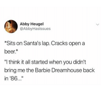 "Barbie, Beer, and Memes: Abby Heugel  @AbbyHaslssues  Sits on Santa's lap. Cracks open a  beer.  ""I think it all started when you didn't  bring me the Barbie Dreamhouse back  in '86..."" Please pull thru this year Santa"