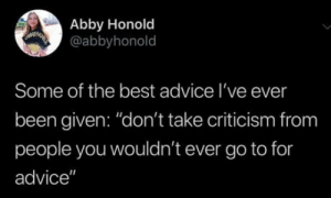"Advice, Best, and Criticism: Abby Honold  @abbyhonold  Some of the best advice I've ever  been given: ""don't take criticism from  people you wouldn't ever go to for  advice"" Great advice"