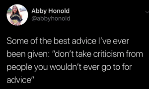 "Advice, Best, and Criticism: Abby Honold  @abbyhonold  Some of the best advice l've ever  been given: ""don't take criticism from  people you wouldn't ever go to for  advice"" Great advice"