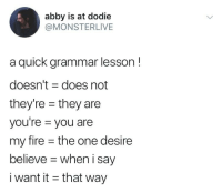 Fire, One, and Grammar: abby is at dodie  @MONSTERLIVE  a quick grammar lesson!  doesn't does not  they're -they are  you're you are  my fire the one desire  believe when i say  i want it - that way Tell Me Why, Ain't Nothing but a Heartache