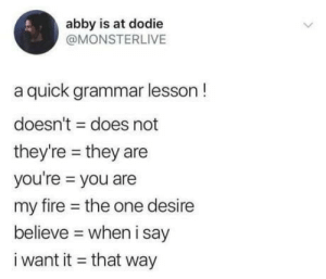 Club, Fire, and Tumblr: abby is at dodie  @MONSTERLIVE  a quick grammar lesson!  doesn't does not  they're they are  you're you are  my fire the one desire  believe  when i say  i want it that way laughoutloud-club:  Tell me why