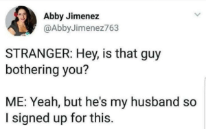 bothering: Abby Jimenez  @AbbyJimenez763  STRANGER: Hey, is that guy  bothering you?  ME: Yeah, but he's my husband so  I signed up for this