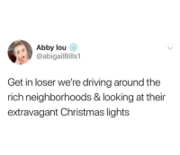 Christmas, Driving, and Lol: Abby lou  @abigailBills 1  Get in loser we're driving around the  rich neighborhoods & looking at their  extravagant Christmas lights lol
