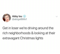 Christmas, Driving, and Funny: Abby lou  @abigailBills1  Get in loser we're driving around the  rich neighborhoods & looking at their  extravagant Christmas lights