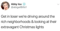Christmas, Driving, and Looking: Abby lou  @abigailBills1  Get in loser we're driving around the  rich neighborhoods & looking at their  extravagant Christmas lights