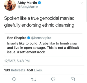 Martin, True, and Fuck: Abby Martin <  @AbbyMartin  Spoken like a true genocidal maniac  gleefully endorsing ethnic cleansing  Ben Shapiro @benshapiro  Israelis like to build. Arabs like to bomb crap  and live in open sewage. This is not a difficult  issue. #settlementsrock  12/6/17, 5:48 PM  193 Retweets 458 Likes I hate Ben Shapiro for this. Go fuck yourself.