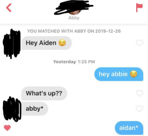 it's spelt aidan.: Abby  YOU MATCHED WITH ABBY ON 2019-12-26  Hey Aiden  Yesterday 1:25 PM  hey abbie  What's up??  abby*  aidan* it's spelt aidan.