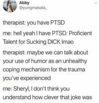 Memes, Yeah, and Dick: Abby  @yungmasala  therapist: you have PTSD  me: hell yeah I have PTSD: Proficient  Talent for Sucking DICK Imao  therapist: maybe we can talk about  your use of humor as an unhealthy  coping mechanism for the trauma  you've experienced  me: Sheryl, I don't think you  understand how clever that joke was Cmon Sheryl