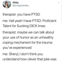 Latinos, Memes, and Yeah: Abby  @yungmasala_  therapist: you have PTSD  me: hell yeah I have PTSD: Proficient  Talent for Sucking DICK Imao  therapist: maybe we can talk about  your use of humor as an unhealthy  coping mechanism for the trauma  you've experienced  me: Sheryl, I don't think you  understand how clever that joke was Lmaoo 😂😂😂😂😂😂 🔥 Follow Us 👉 @latinoswithattitude 🔥 latinosbelike latinasbelike latinoproblems mexicansbelike mexican mexicanproblems hispanicsbelike hispanic hispanicproblems latina latinas latino latinos hispanicsbelike