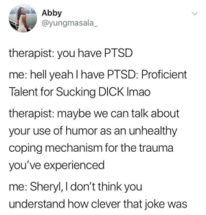 Sheryl: Abby  @yungmasala  therapist: you have PTSD  me: hell yeah I have PTSD: Proficient  Talent for Sucking DICK Imao  therapist: maybe we can talk about  your use of humor as an unhealthy  coping mechanism for the trauma  you've experienced  me: Sheryl, I don't think you  understand how clever that joke was