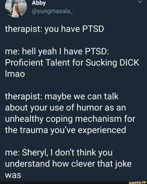 Yeah, Dick, and Mao: Abby  @yungmasala_  therapist: you have PTSD  me: hell yeah I have PTSD  Proficient Talent for Sucking DICK  mao  therapist: maybe we can talk  about your use of humor as an  unhealthy coping mechanism for  the trauma you've experienced  me: Sheryl, I don't think you  understand how clever that joke  was  ifunny.ce