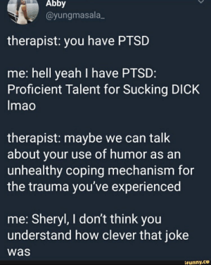 Yeah, Dick, and Hell: Abby  @yungmasala  therapist: you have PTSD  me: hell yeah I have PTSD:  Proficient Talent for Sucking DICK  Imao  therapist: maybe we can talk  about your use of humor as an  unhealthy coping mechanism for  the trauma you've experienced  me: Sheryl, I don't think you  understand how clever that joke  was  Geunny.ce
