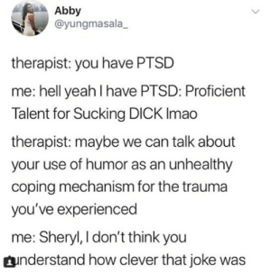 Yeah, Dick, and Hell: Abby  @yungmasala_  therapist: you have PTSD  me: hell yeah I have PTSD: Proficient  Talent for Sucking DICK Imao  therapist: maybe we can talk about  your use of humor as an unhealthy  coping mechanism for the trauma  you've experienced  me: Sheryl, I don't think you  understand how clever that joke was