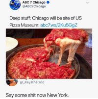 Abc, Chicago, and Memes: ABC 7 Chicago *  @ABC7Chicago  abc  ICA  Deep stuff: Chicago will be site of US  Pizza Museum: abc7ws/2Ku5GgZ  @_KeysthaGod  Say some shit now New York NY vs. CHI, what's your favorite pizza?!
