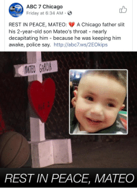 Abc, Chicago, and Friday: ABC 7 Chicago  Friday at 6:34 AM  abc  REST IN PEACE, MATEO: A Chicago father slit  his 2-year-old son Mateo's throat - nearly  decapitating him - because he was keeping him  awake, police say. http://abc7.ws/2EOkips  OATEO GRAU  REST IN PEACE, MATEO <p>I struggle to fathom a worthy punishment for such a creature.</p>
