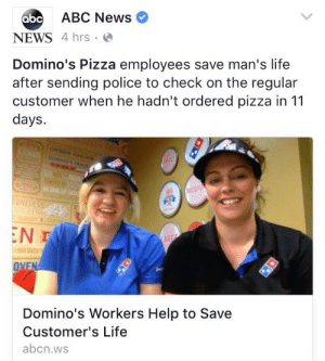 kristenwiiggle:  I'm the customer : abc  ABC News  NEWS 4 hrs  Domino's Pizza employees save man's life  after sending police to check on the regular  customer when he hadn't ordered pizza in 11  days.  NELE  Domino's Workers Help to Save  Customer's Life  abcn.ws kristenwiiggle:  I'm the customer
