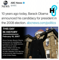 A moment in history. What was your favorite memory from abcnews presidency? Via @abc: abc ABC News  NEWS  @ABC  10 years ago today, Barack Obama  announced his candidacy for president in  the 2008 election  abcnews.com/politics  THIS DAY  ab  NEWS  IN HISTORY  February 10, 2007  Illinois Senator Barack Obama  announces his candidacy for  president in the 2008 election.  He went on to upset  Hillary Clinton and win the  Democratic nomination.  He later defeated John McCain  to become the 44th President  of the United States. A moment in history. What was your favorite memory from abcnews presidency? Via @abc