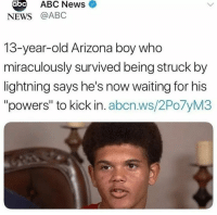 "Abc, Mood, and News: abc  ABC News  NEWS @ABC  13-year-old Arizona boy who  miraculously survived being struck by  lightning says he's now waiting for his  ""powers"" to kick in. abcn.ws/2Po7yM3 This is what we call a big mood"