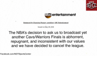 Abc, Cavs, and Facebook: abc entertainment  Statement by Channing Dungey, president, ABC Entertainment  Issued on May 29, 2018  The NBA's decision to ask us to broadcast yet  another Cavs/Warriors Finals is abhorrent,  repugnant, and inconsistent with our values  and we have decided to cancel the league.  Facebook.com/NOTSportsCenter BREAKING: ABC Entertainment has canceled the NBA https://t.co/8UHNjElz1C