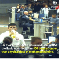 Abc, Anaconda, and Memes: abc  NEWS  8  He took four drinks, Tests would later reveal  the liquid was more than 100 times stronger  than a typical dose of methamphetamine. 👀 rp via @abcnews Shocking new video shows how an encounter between U.S. border patrol agents and a Mexican teenager led to tragedy. Our investigation airs on @abc2020 tonight.
