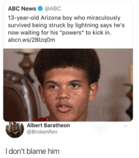 "😂Lightening man has arrived @marvel: ABC News@ABC  13-year-old Arizona boy who miraculously  survived being struck by lightning says he's  now waiting for his ""powers"" to kick in.  abcn.ws/2BlzqOm  Albert Baratheon  @BrokenRev  Idon't blame him 😂Lightening man has arrived @marvel"