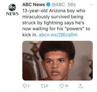 "Abc, News, and Abc News: ABC News@ABC 56s  13-year-old Arizona boy who  miraculously survived being  struck by lightning says he's  now waiting for his ""powers"" to  kick in. abcn.ws/2Blzq0m  абс  NEWS  19 Youve been THUNDERSTRUCK!! via /r/wholesomememes https://ift.tt/2nPy0RT"