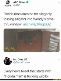 "Abc, Blackpeopletwitter, and Florida Man: ABC News  abc  NEWS @ABC  Florida man arrested for allegedly  tossing alligator into Wendy's drive-  thru window: abcn.ws/1RnqGGZ  Mr. Cruz  @CruzxControl  Every news tweet that starts with  ""Florida man"" is fucking wild lol  ifunny.ce <p>Can we go one day without foolishness Fla?! (via /r/BlackPeopleTwitter)</p>"