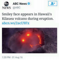 Epic Smiley: ABC News  abc  NEWS  @ABC  Smiley face appears in Hawaii's  Kilauea volcano during eruption.  abcn.ws/2acU9Fx  1:20 PM 01 Aug 16