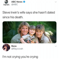 Abc, Crying, and Memes: ABC News  abc  NEWS @ABC  Steve Irwin's wife says she hasn't dated  since his death.  Reza  @Rayzzzah  I'm not crying you're crying Crikey