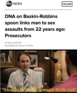 "Love that place by diogenesjunior MORE MEMES: abc NEWS  FOLLOW  DNA on Baskin-Robbins  spoon links man to sex  assaults from 22 years ago:  Prosecutors  BY EMILY SHAPIRO  NOVEMBER 19, 2019 AT 450 PM  ""Baskin Robbins always finds out"" Love that place by diogenesjunior MORE MEMES"