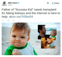 "ABC News  Follow  NEWS  @ABC  Father of ""Success Kid"" needs transplant  for failing kidneys and the Internet is here to  help: abcn.ws/1H3kn54  Laney Griner when u dyin but the meme game strong"