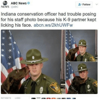 😂The doggo is not in the mood to pose: ABC News  Follow  NEWS @ABC  Indiana conservation officer had trouble posing  for his staft photo because his K-9 partner kept  licking his face. abcn.ws/2khUWFw  RETWEETS LIKES 😂The doggo is not in the mood to pose