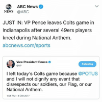 San Francisco 49ers, Abc, and Indianapolis Colts: ABC News  NEWS @ABC  JUST IN: VP Pence leaves Colts game in  Indianapolis after several 49ers players  kneel during National Anthem  abcnews.com/sports  Vice President Pence .  @VP  Following  I left today's Colts game because @POTUS  and I will not dignify any event that  disrespects our soldiers, our Flag, or our  National Anthem.  1:08 PM-8 Oct 2017 THIS 🇺🇸 JUST 🇺🇸 HAPPENED 👏🏻 MikePence VPOTUS Indianapolis Trumplicans PresidentTrump MAGA TrumpTrain AmericaFirst