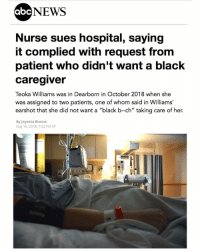 """Abc, Lawyer, and Memes: abc  NEWS  Nurse sues hospital, saying  it complied with request from  patient who didn't want a black  Caregiver  Teoka Williams was in Dearborn in October 2018 when she  was assigned to two patients, one of whom said in Williams'  earshot that she did not want a """"black b-ch"""" taking care of her.  By Joyeeta Biswas  Aug 16, 2018, 7:02 PM ET Regrann from @sirpennypacker - Peoplesuck ignorance liveyourlife — A Michigan nurse is suing the hospital she works at for racial discrimination after it allegedly complied with the request of a patient who said she didn't want to be looked after by an African-American woman and used an expletive to describe her. - Teoka Williams was working a shift at Beaumont Health in Dearborn on Oct. 2 last year when she was assigned to two patients, one of whom said in Williams' earshot that she did not want a """"black b-ch"""" taking care of her, Williams said in the complaint filed in federal court in Michigan. - When Williams, who is black, reported the incident to a supervisor, expecting her to reject the patient's request, the supervisor instead forbade Williams from going into the room again and replaced her with a white nurse, according to the complaint. - """"She was completely humiliated and embarrassed,"""" said Julie Gafkay, Williams' lawyer. """"She was very upset because she is a good nurse . There's no reason she should be excluded from caring for a patient. She was segregated based solely on her race."""" - Gafkay said when Williams complained to the human resources department, she was told that patient requests are honored all the time and that the next time such an incident occurred, she would simply be taken off the assignment altogether. - """"While we cannot comment on the specifics of this case because it is pending litigation, we can say that Beaumont's highest priority is providing a safe environment that is free from discrimination for both our patients and staff, and delivering care with compassion, dignity and r"""