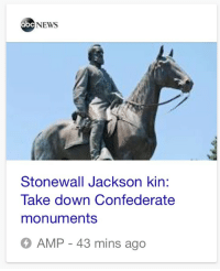 blackamydunne:  blackamydunne: WHO  it took me. so much longer than it should have to realize they meant, like, his decendents and not people who were kinning with confederate general stonewall jackson and had somehow in the 21st century come to terms with the faults of the confederacy. way, way too long.  : abc NEWS  Stonewall Jackson kin:  Take down Confederate  monuments  AMP - 43 mins ago blackamydunne:  blackamydunne: WHO  it took me. so much longer than it should have to realize they meant, like, his decendents and not people who were kinning with confederate general stonewall jackson and had somehow in the 21st century come to terms with the faults of the confederacy. way, way too long.