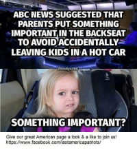 Abc, Facebook, and Logic: ABC NEWS SUGGESTED THAT  PARENTS PUT SOMETHING  IMPORTANT, IN THE BACKSEAT  TO AVOID ACCIDENTALLY-  LEAVING KIDS INA HOT CAR  Woodys360  SOMETHING IMPORTANT?  Give our great American page a look & a like to join us!  https://www.facebook.com/lastamericapatriots/ Liberal logic.