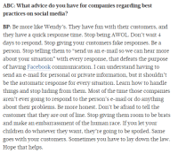 """Abc, Advice, and Children: ABC: What advice do you have for companies regarding best  practices on social media?  BP: Be more like Wendy's. They have fun with their customers, and  they have a quick response time. Stop being AWOL. Don't wait 4  days to respond. Stop giving your customers fake responses. Be a  person. Stop telling them to """"send us an e-mail, so we can hear more  about your situation"""" with every response, that defeats the purpose  of having Facebook communication. I can understand having to  send an e-mail for personal or private information, but it shouldn't  be the automatic response for every situation. Learn how to handle  things and stop hiding from them. Most of the time those companies  aren't ever going to respond to the person's e-mail or do anything  about their problems. Be more honest. Don't be afraid to tell the  customer that they are out of line. Stop giving them room to be brats  and make an embarrassment of the human race. If you let your  children do whatever they want, they're going to be spoiled. Same  goes with your customers. Sometimes you have to lay down the law.  Hope that helps. Advice to the companies"""