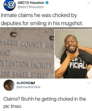 Abc, Bailey Jay, and Abc13: ABC13 Houston  abc13houston  abc  Inmate claims he was choked by  deputies for smiling in his mugshot.  ARRIS COUNTY SHE  DETENTION FACILITY  FICIAL  200 BAKER STREET  ALMOND  @ahmedtwinkie  Claims? Bruhh he getting choked in the  pic Imao Me irl