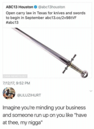 """Going medieval: ABC13 Houston @abc13houston  Open carry law in Texas for knives and swords  to begin in September abc13.co/2v98tVF  #abc13  7/12/17, 9:52 PM  @LILUZIHURT  Imagine you're minding your business  and someone run up on you like """"have  at thee, my nigga"""" Going medieval"""