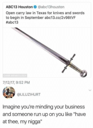 "Dank, Memes, and My Nigga: ABC13 Houston @abc13houston  Open carry law in Texas for knives and swords  to begin in September abc13.co/2v98tVF  #abc13  DANK MEMEOLOGY  7/12/17, 9:52 PM  @LILUZIHURT  Imagine you're minding your business  and someone run up on you like ""have  at thee, my nigga"" We the 15th century now boys by Trollalola MORE MEMES"
